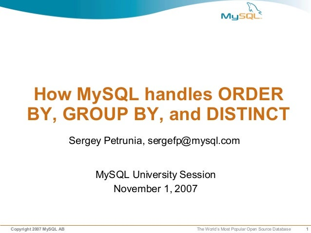 1Copyright 2007 MySQL AB The World's Most Popular Open Source Database How MySQL handles ORDER BY, GROUP BY, and DISTINCT ...