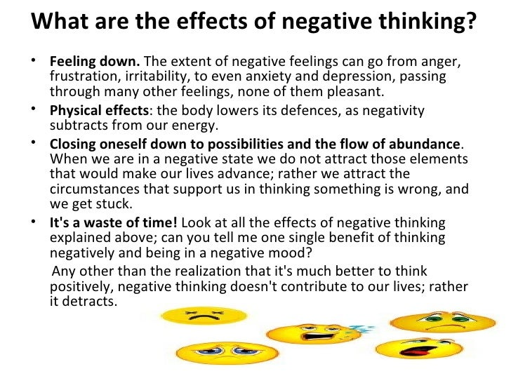 positive and negative thoughts effect us and those around us essay Beginning in 1952 with norman vincent peale's book, the power of positive thinking, a large school of thought has developed around the idea that happiness and unhappiness are largely byproducts of thoughts and that negative thinking results in a variety of psychological and physiological disorders.