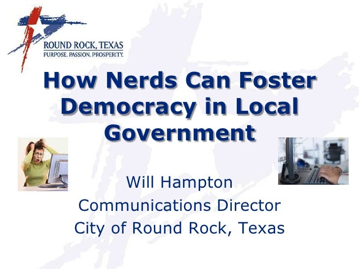 How Nerds Can Foster Democracy in Local Government<br />Will Hampton<br />Communications Director<br />City of Round Rock,...