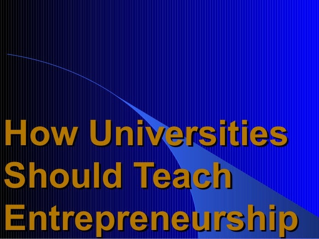 How UniversitiesShould TeachEntrepreneurship