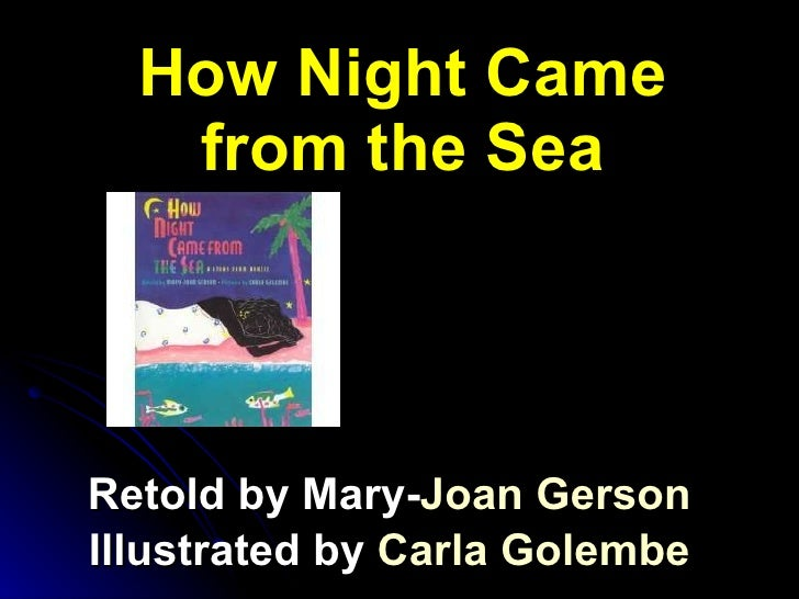 How Night Came from the Sea Retold by Mary- Joan  Gerson Illustrated by  Carla  Golembe