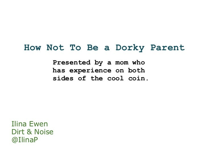 How Not To Be a Dorky Parent Presented by a mom who has experience on both sides of the cool coin. Ilina Ewen Dirt & Noise...