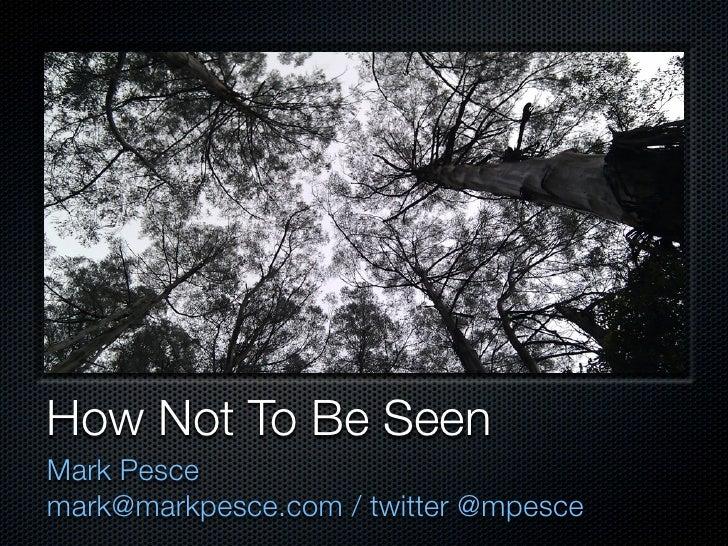 How Not To Be Seen Mark Pesce mark@markpesce.com / twitter @mpesce