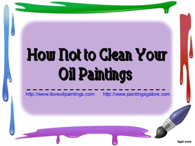 How Not to Clean YourHow Not to Clean Your Oil PaintingsOil Paintings http://www.iloveoilpaintings.com http://www.painting...