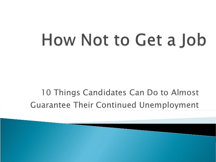 10 Things Candidates Can Do to Almost Guarantee Their Continued Unemployment