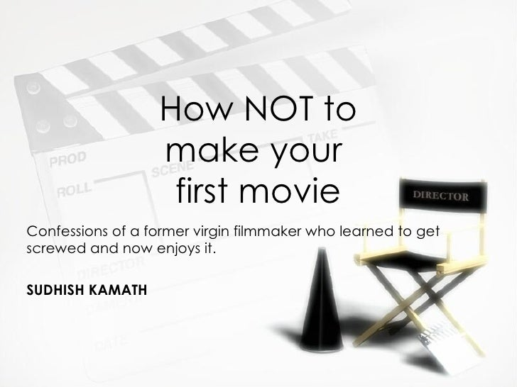 How NOT to make your  first movie Confessions of a former virgin filmmaker who learned to get screwed and now enjoys it. S...