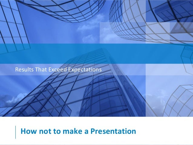 Results That Exceed Expectations  How not to make a Presentation