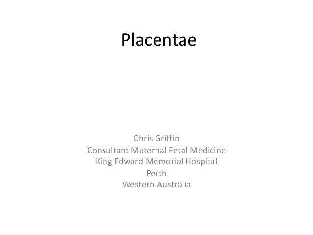 Placentae Chris Griffin Consultant Maternal Fetal Medicine King Edward Memorial Hospital Perth Western Australia