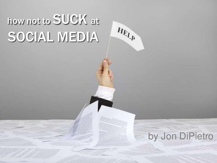 how not to SUCK atSOCIAL MEDIA                     by Jon DiPietro