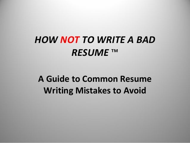 HOW NOT TO WRITE A BAD RESUME ™ A Guide to Common Resume Writing Mistakes to Avoid