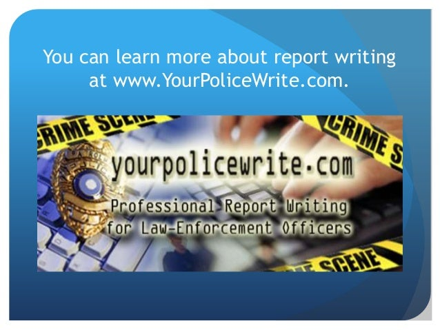 report writing for law enforcement Police reporting cpl timothy p marta school of law enforcement supervision dr michael kleine  this paper will cover three different aspects of report writing.