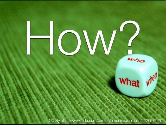 How?CC By http://www.flickr.com/photos/ameninadosolhos/2226574367