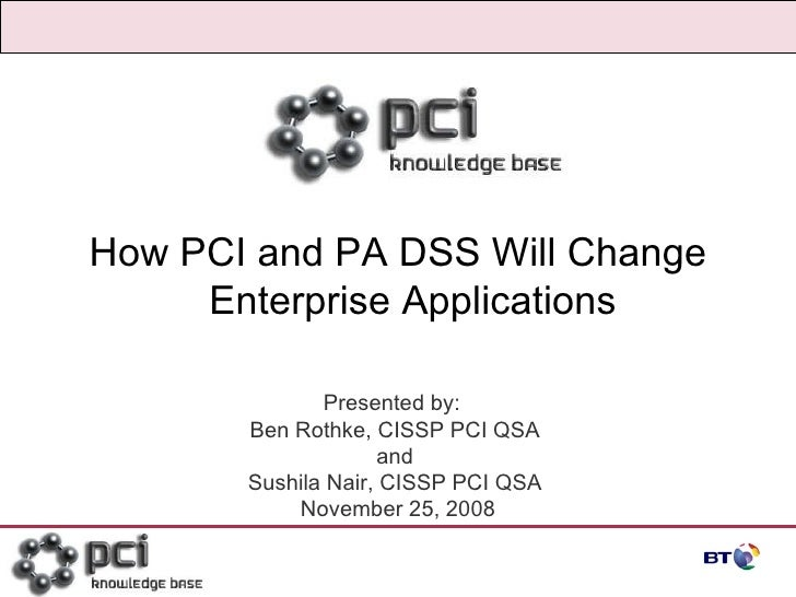 Page  How PCI and PA DSS Will Change Enterprise Applications Presented by:  Ben Rothke, CISSP PCI QSA  and  Sushila Nair, ...