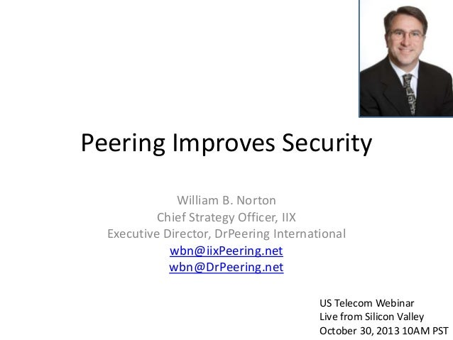 Peering Improves Security William B. Norton Chief Strategy Officer, IIX Executive Director, DrPeering International wbn@ii...