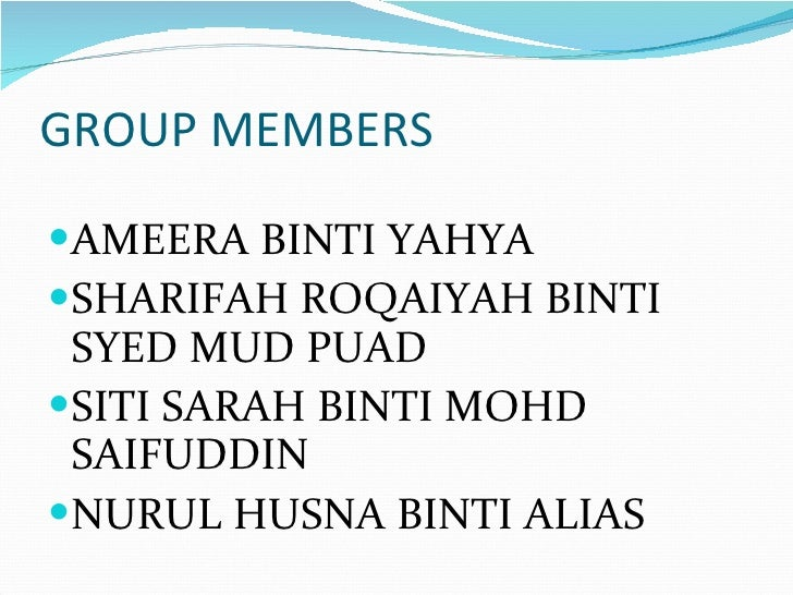 GROUP MEMBERS <ul><li>AMEERA BINTI YAHYA </li></ul><ul><li>SHARIFAH ROQAIYAH BINTI SYED MUD PUAD </li></ul><ul><li>SITI SA...