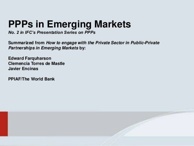 PPPs in Emerging Markets No. 2 in IFC's Presentation Series on PPPs Summarized from How to engage with the Private Sector ...