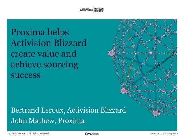 www.proximagroup.com Proxima helps Activision Blizzard create value and achieve sourcing success Bertrand Leroux, Activisi...