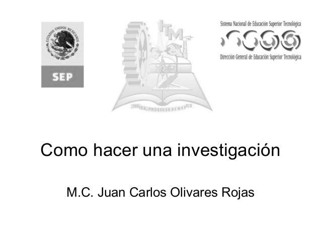 Como hacer una investigación M.C. Juan Carlos Olivares Rojas