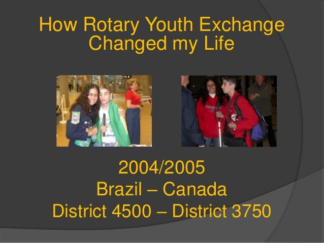 2004/2005 Brazil – Canada District 4500 – District 3750 How Rotary Youth Exchange Changed my Life