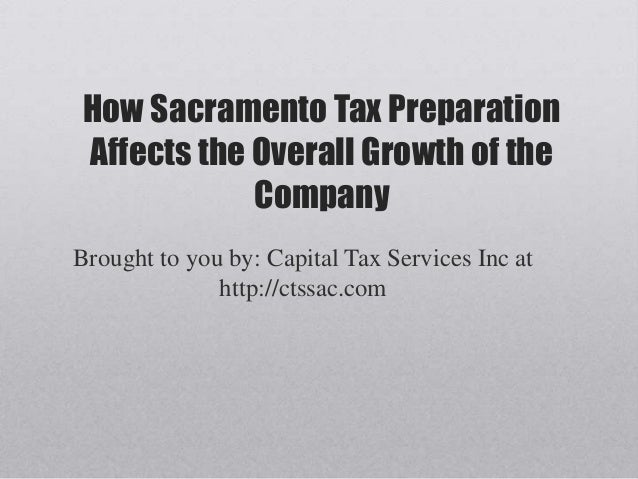 How Sacramento Tax PreparationAffects the Overall Growth of theCompanyBrought to you by: Capital Tax Services Inc athttp:/...
