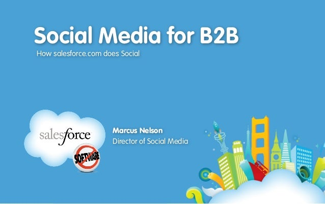 Social Media for B2B How salesforce.com does Social Marcus Nelson Director of Social Media