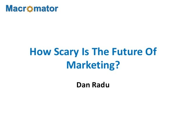 How Scary Is The Future OfMarketing?Dan Radu