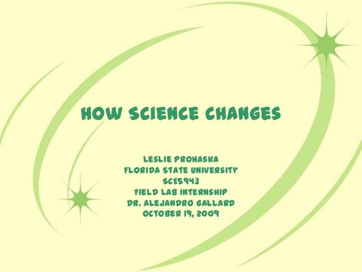 How Science Changes<br />Leslie Prohaska<br />Florida State University <br />SCE5943 <br />Field Lab Internship<br />Dr. A...