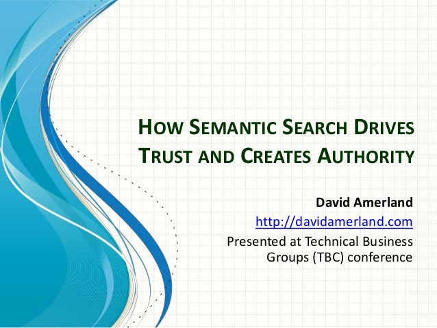 HOW SEMANTIC SEARCH DRIVES TRUST AND CREATES AUTHORITY David Amerland http://davidamerland.com Presented at Technical Busi...