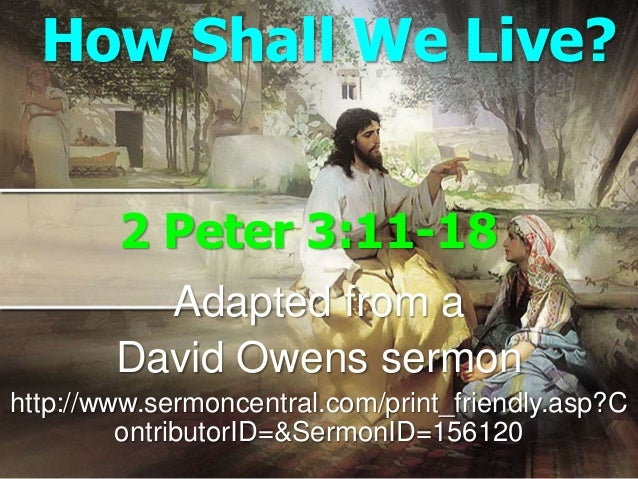 How Shall We Live?        2 Peter 3:11-18          Adapted from a        David Owens sermonhttp://www.sermoncentral.com/pr...