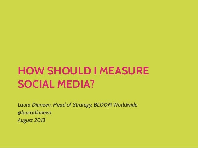HOW SHOULD I MEASURE SOCIAL MEDIA? Laura Dinneen, Head of Strategy, BLOOM Worldwide @lauradinneen August 2013