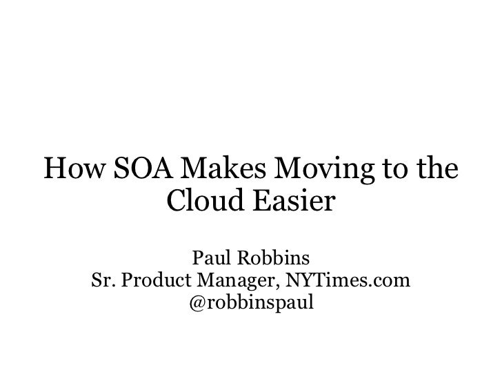How SOA Makes Moving to the Cloud Easier Paul Robbins Sr. Product Manager, NYTimes.com @robbinspaul