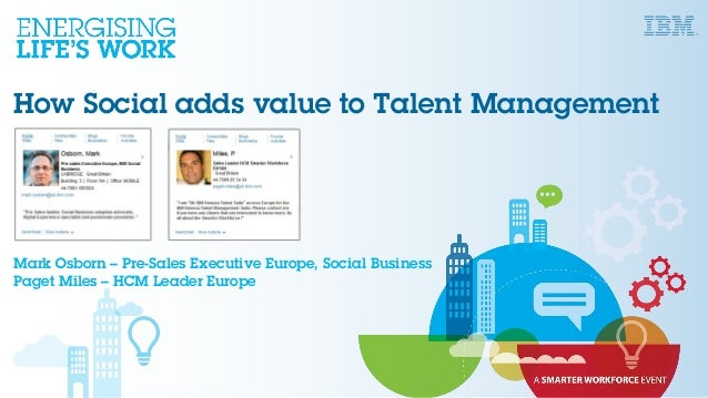 How Social adds value to Talent Management Mark Osborn – Pre-Sales Executive Europe, Social Business Paget Miles – HCM Lea...