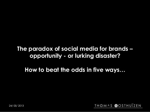 The paradox of social media for brands –opportunity - or lurking disaster?How to beat the odds in five ways…24/ 05/ 2013