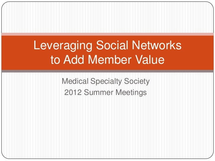 Leveraging Social Networks   to Add Member Value    Medical Specialty Society    2012 Summer Meetings