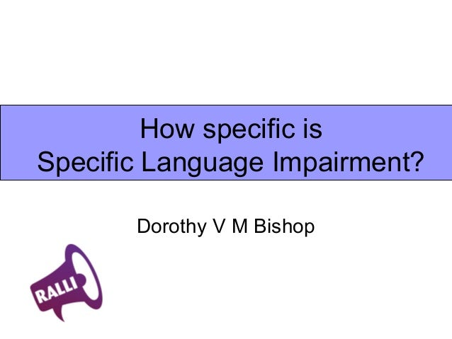 How specific isSpecific Language Impairment?Dorothy V M Bishop