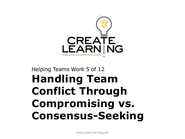 How Teams Work Teamwork Through Consensus or Compromising