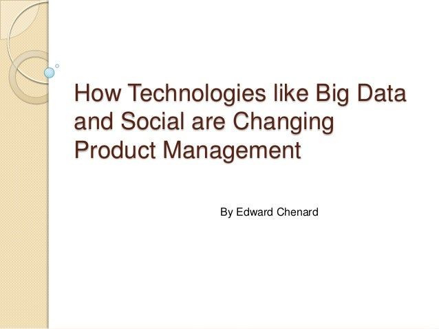 How Technologies like Big Dataand Social are ChangingProduct Management             By Edward Chenard