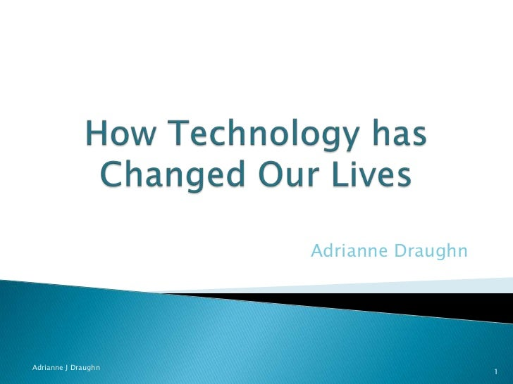 technology has changed our lives thesis Open document below is an essay on how technology changed our lives from anti essays, your source for research papers, essays, and term paper examples.