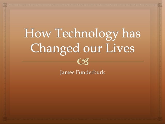 How technology has changed our lives jf