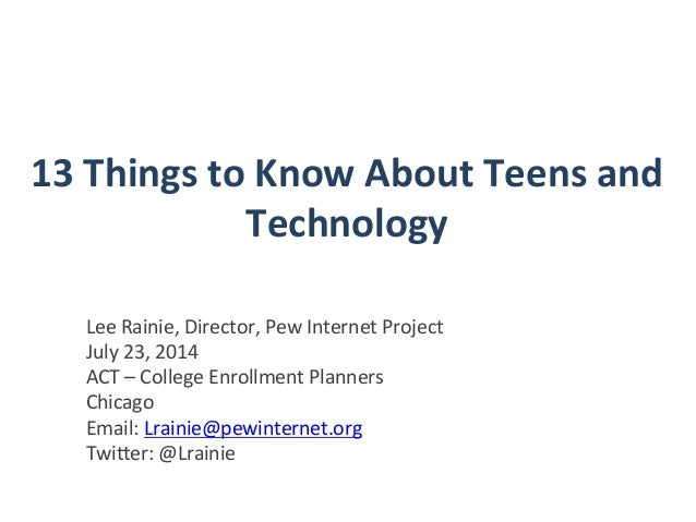 13	   Things	   to	   Know	   About	   Teens	   and	    Technology	    Lee	   Rainie,	   Director,	   Pew	   Internet	   P...