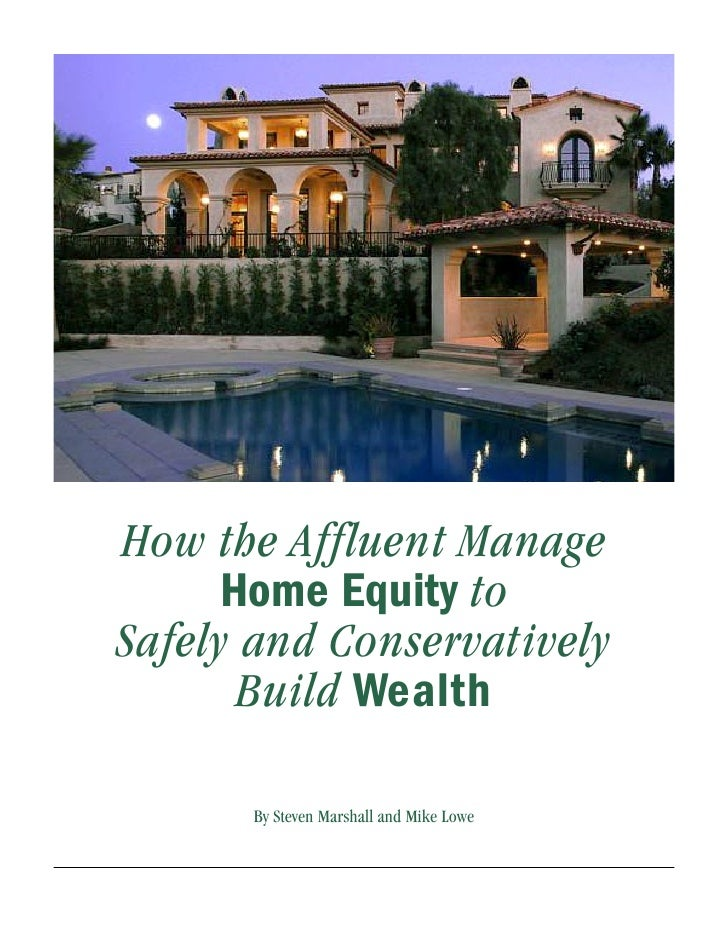 How the Affluent Manage       Home Equity to Safely and Conservatively        Build Wealth        By Steven Marshall and M...