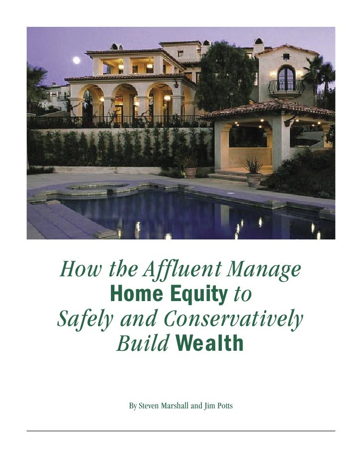 How the Affluent Manage       Home Equity to Safely and Conservatively        Build Wealth         By Steven Marshall and ...
