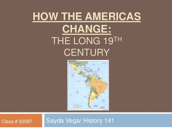 How the Americas change: the long 19th century<br />Sayda Vega/ History 141<br />Class # 50587<br />