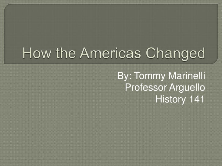 How the Americas Changed<br />By: Tommy Marinelli<br />Professor Arguello<br />History 141<br />
