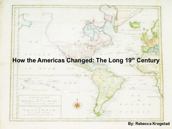 How the Americas Changed: The Long 19 th  Century By: Rebecca Krogstad