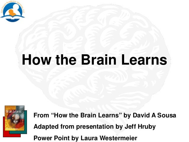 "How the Brain Learns From ""How the Brain Learns"" by David A Sousa Adapted from presentation by Jeff Hruby Power Point by L..."