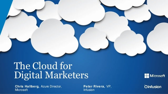 The Cloud for Digital Marketers Peter Rivera, VP, Infusion Chris Hallberg, Azure Director, Microsoft