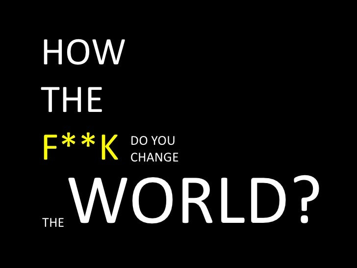 HOWTHEF**K<br />DO YOUCHANGE<br />WORLD?<br />THE<br />