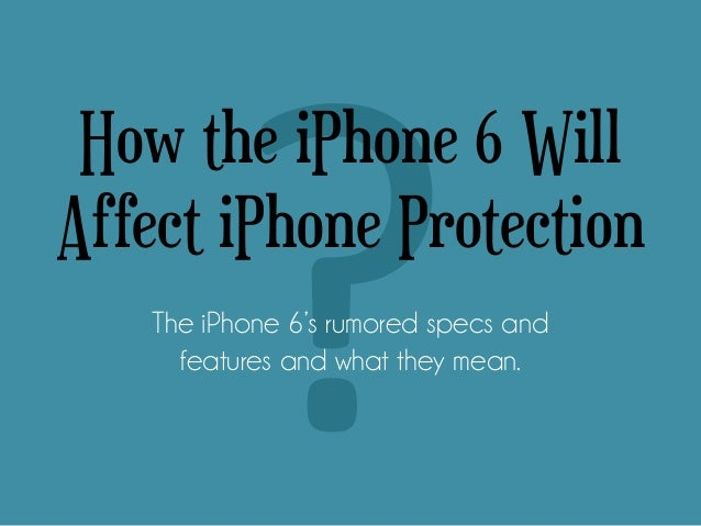 How the iPhone 6 Will Affect iPhone Protection The iPhone 6's rumored specs and features and what they mean.