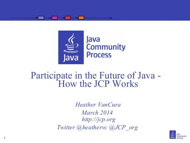 1 Participate in the Future of Java - How the JCP Works Heather VanCura March 2014 http://jcp.org Twitter @heathervc @JCP_...